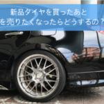 新品タイヤを買ったあと車を売りたくなったらどうするの?